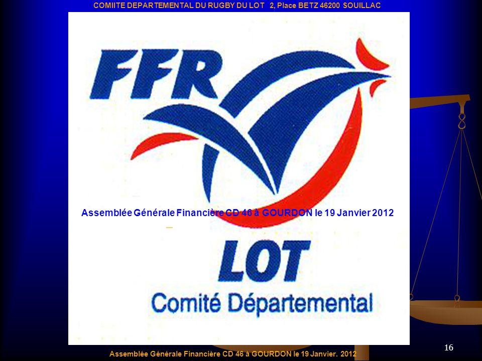 16 Assemblée Générale Financière CD 46 à GOURDON le 19 Janvier. 2012 COMIITE DEPARTEMENTAL DU RUGBY DU LOT 2, Place BETZ 46200 SOUILLAC Assemblée Géné