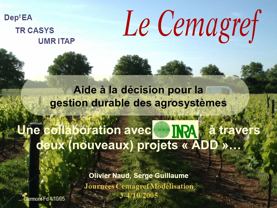 UMR ITAP TR CASYS Dep t EA Clermont-Fd 4/10/051 Aide à la décision pour la gestion durable des agrosystèmes Une collaboration avec lINRA à travers deu