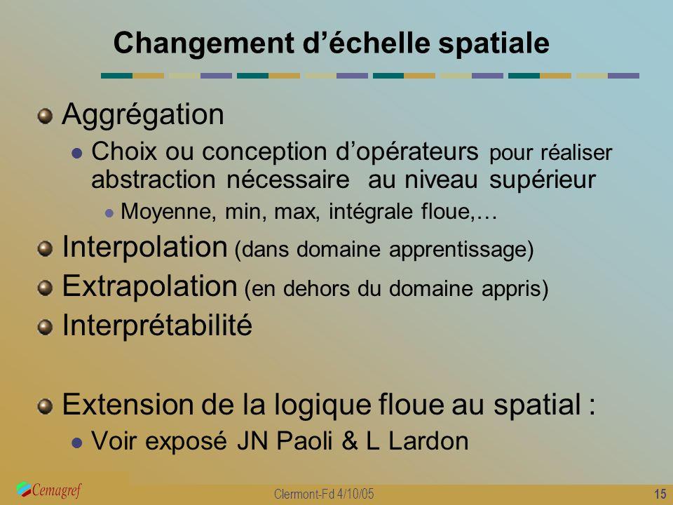 15 Clermont-Fd 4/10/05 Changement déchelle spatiale Aggrégation Choix ou conception dopérateurs pour réaliser abstraction nécessaire au niveau supérie