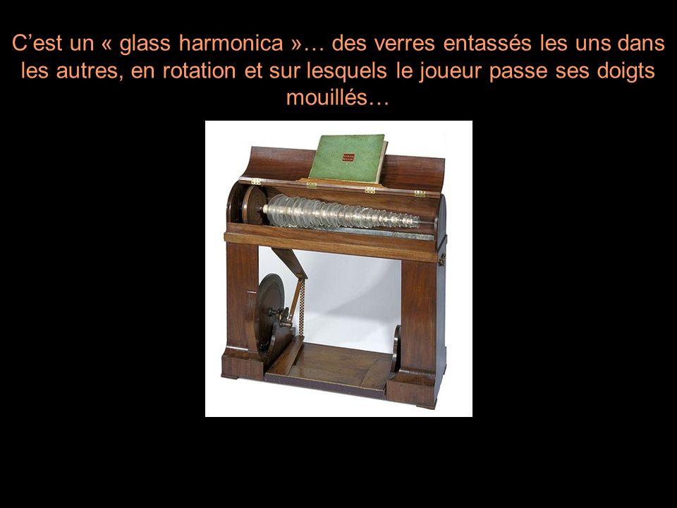 Cest un « glass harmonica »… des verres entassés les uns dans les autres, en rotation et sur lesquels le joueur passe ses doigts mouillés…