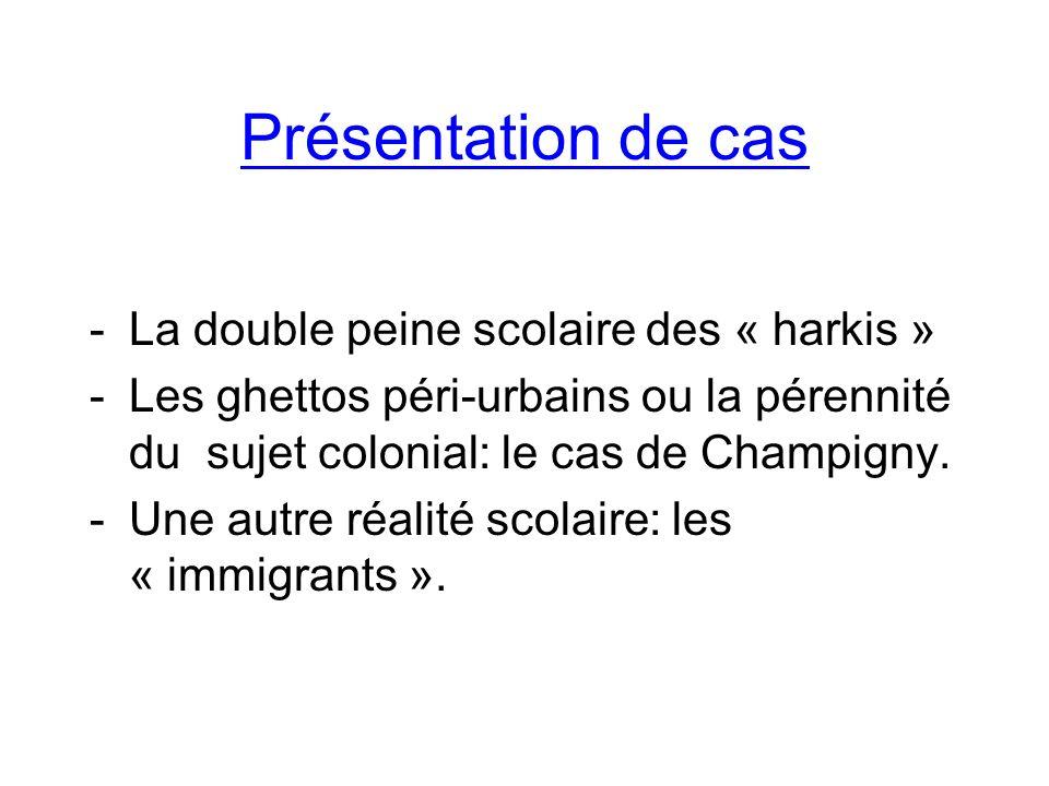 Présentation de cas -La double peine scolaire des « harkis » -Les ghettos péri-urbains ou la pérennité du sujet colonial: le cas de Champigny.