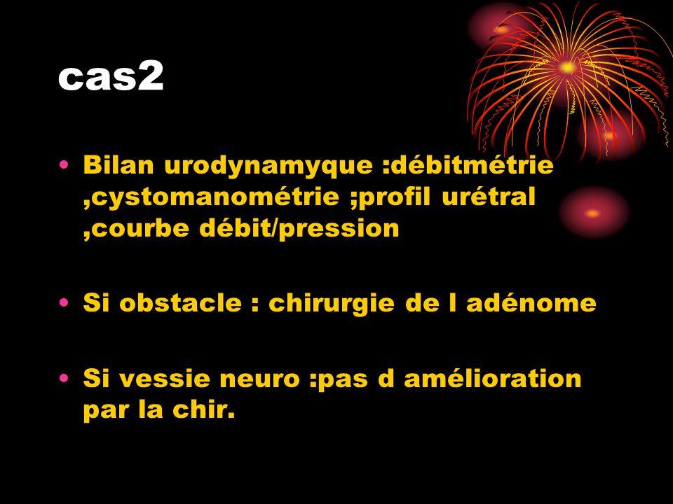 cas2 Bilan urodynamyque :débitmétrie,cystomanométrie ;profil urétral,courbe débit/pression Si obstacle : chirurgie de l adénome Si vessie neuro :pas d amélioration par la chir.