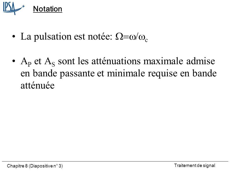 Traitement de signal Chapitre 8 (Diapositive n° 3) Notation La pulsation est notée: c A P et A S sont les atténuations maximale admise en bande passan