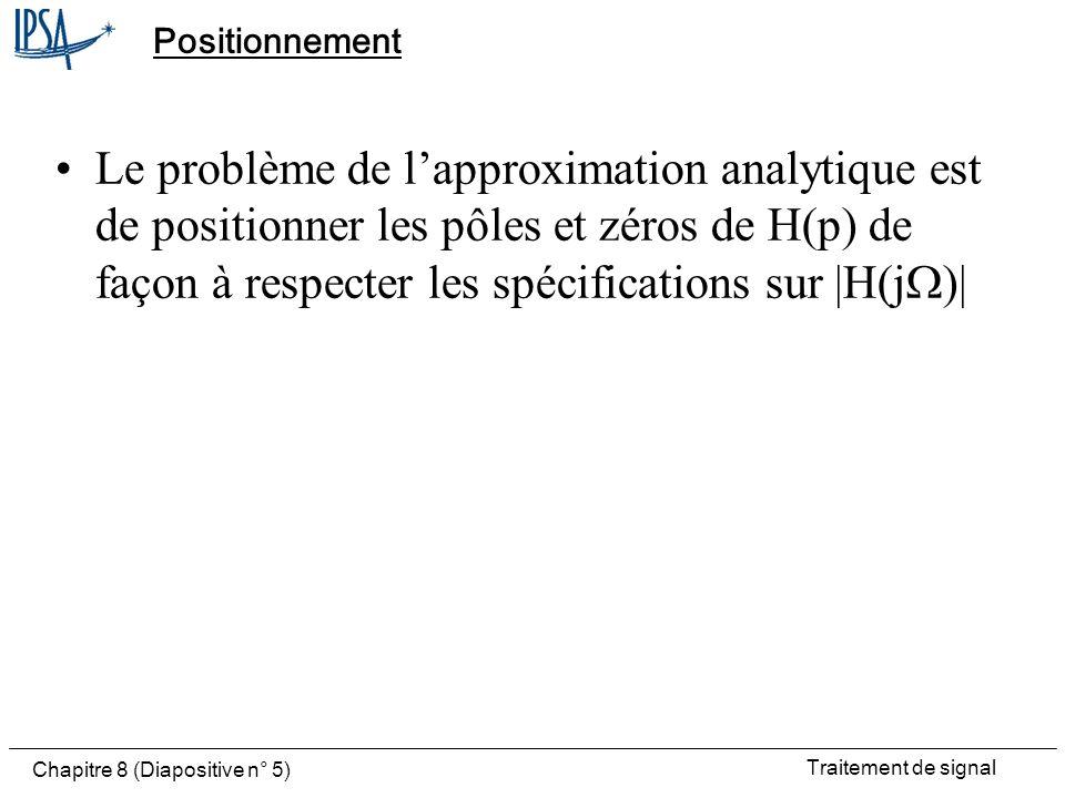 Traitement de signal Chapitre 8 (Diapositive n° 5) Positionnement Le problème de lapproximation analytique est de positionner les pôles et zéros de H(