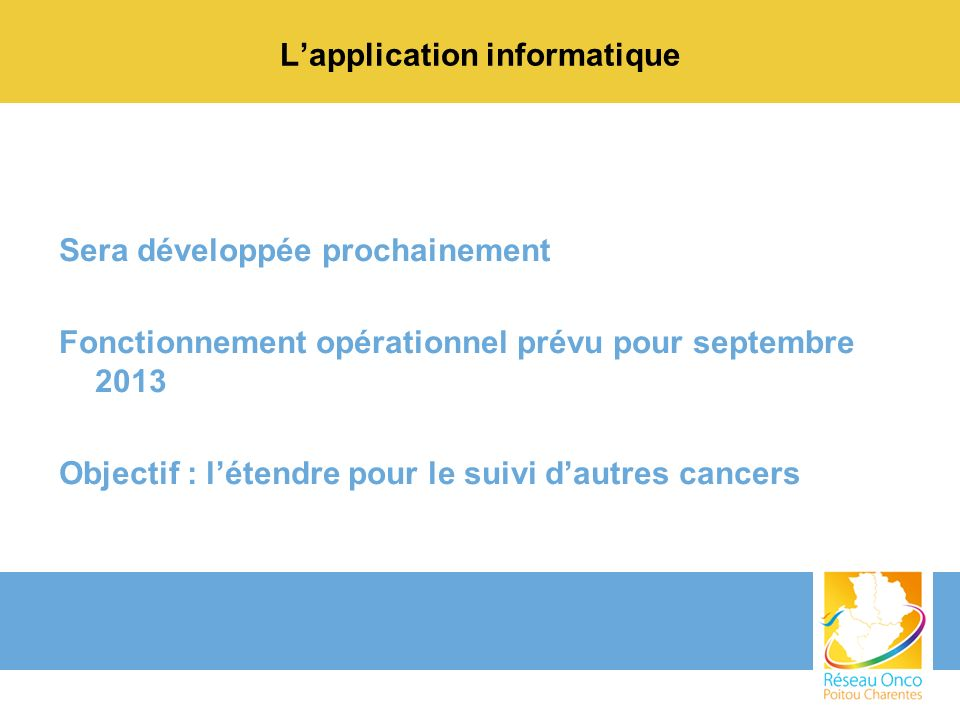 Lapplication informatique Sera développée prochainement Fonctionnement opérationnel prévu pour septembre 2013 Objectif : létendre pour le suivi dautre