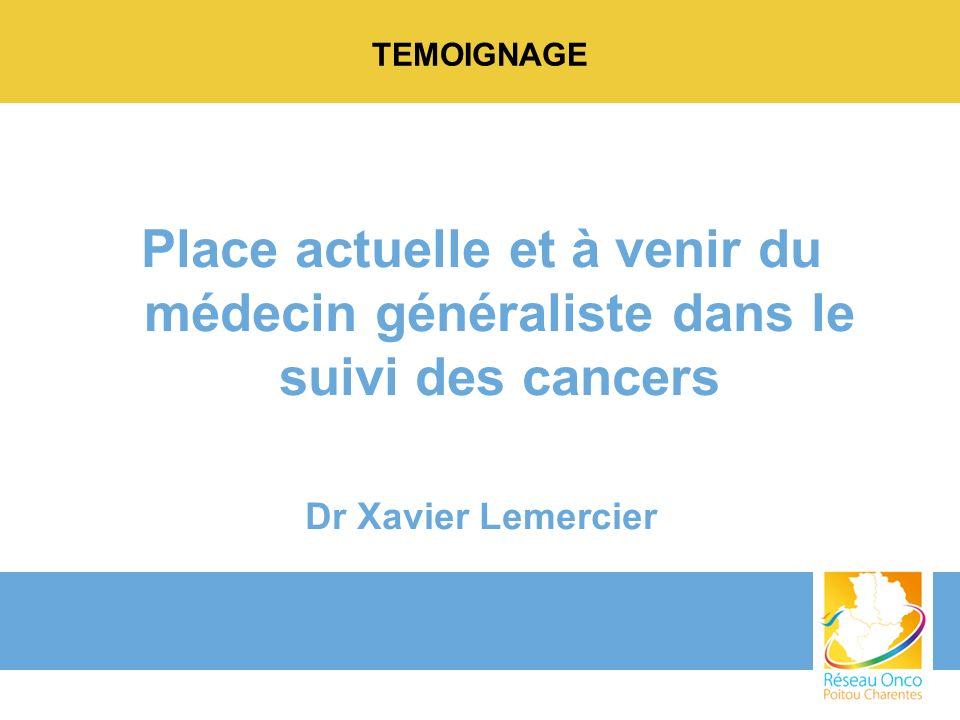 TEMOIGNAGE Place actuelle et à venir du médecin généraliste dans le suivi des cancers Dr Xavier Lemercier
