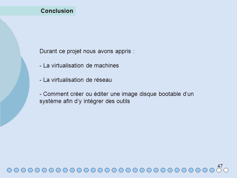 47 Conclusion Durant ce projet nous avons appris : - La virtualisation de machines - La virtualisation de réseau - Comment créer ou éditer une image d