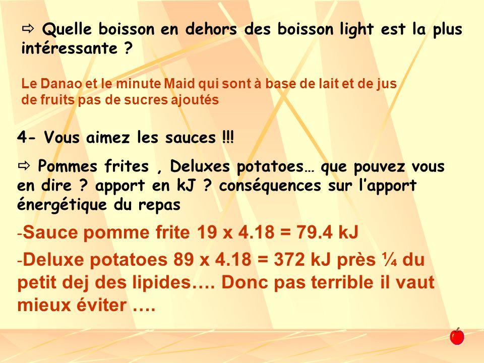 - Sauce pomme frite 19 x 4.18 = 79.4 kJ - Deluxe potatoes 89 x 4.18 = 372 kJ près ¼ du petit dej des lipides…. Donc pas terrible il vaut mieux éviter