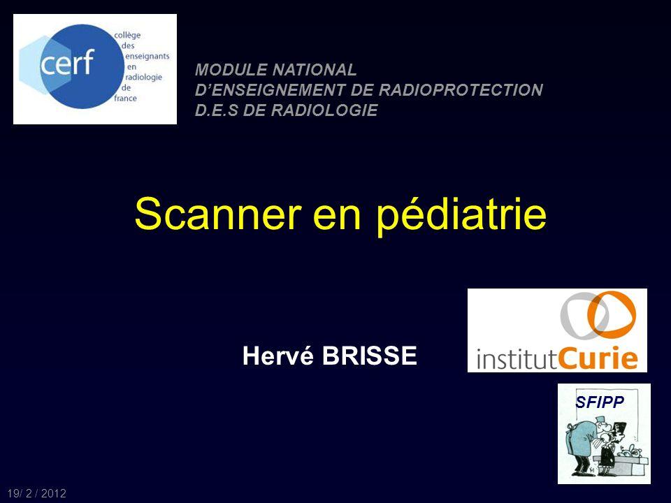 Scanner en pédiatrie Hervé BRISSE SFIPP MODULE NATIONAL DENSEIGNEMENT DE RADIOPROTECTION D.E.S DE RADIOLOGIE 19/ 2 / 2012