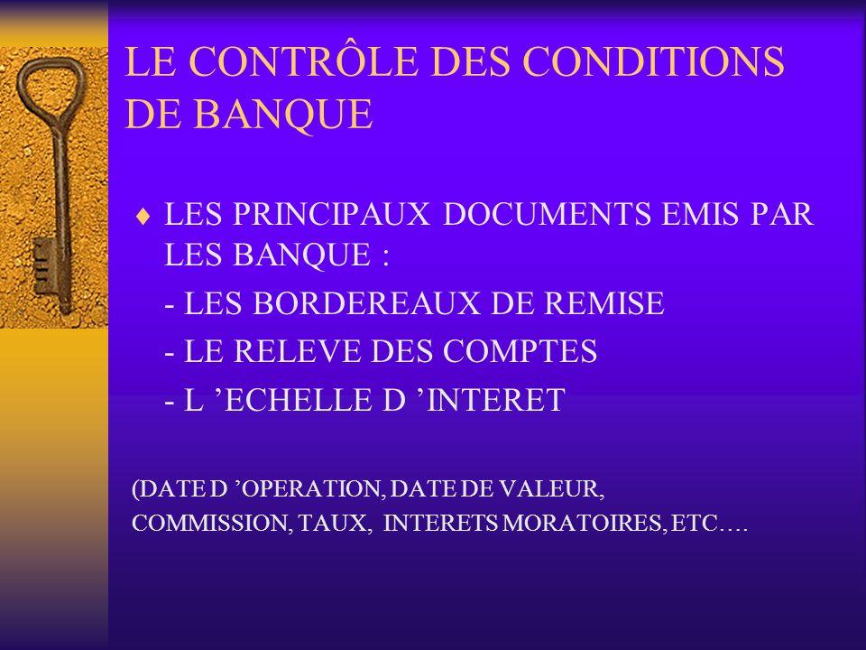 LE CONTRÔLE DES CONDITIONS DE BANQUE LES PRINCIPAUX DOCUMENTS EMIS PAR LES BANQUE : - LES BORDEREAUX DE REMISE - LE RELEVE DES COMPTES - L ECHELLE D I