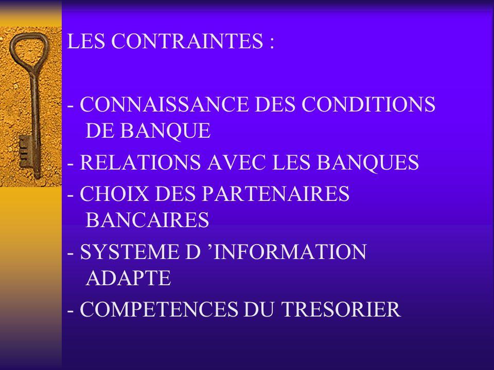 LES CONTRAINTES : - CONNAISSANCE DES CONDITIONS DE BANQUE - RELATIONS AVEC LES BANQUES - CHOIX DES PARTENAIRES BANCAIRES - SYSTEME D INFORMATION ADAPT