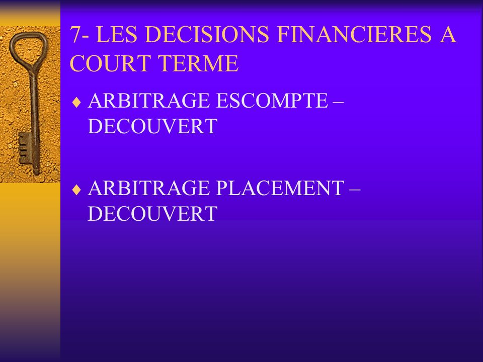7- LES DECISIONS FINANCIERES A COURT TERME ARBITRAGE ESCOMPTE – DECOUVERT ARBITRAGE PLACEMENT – DECOUVERT