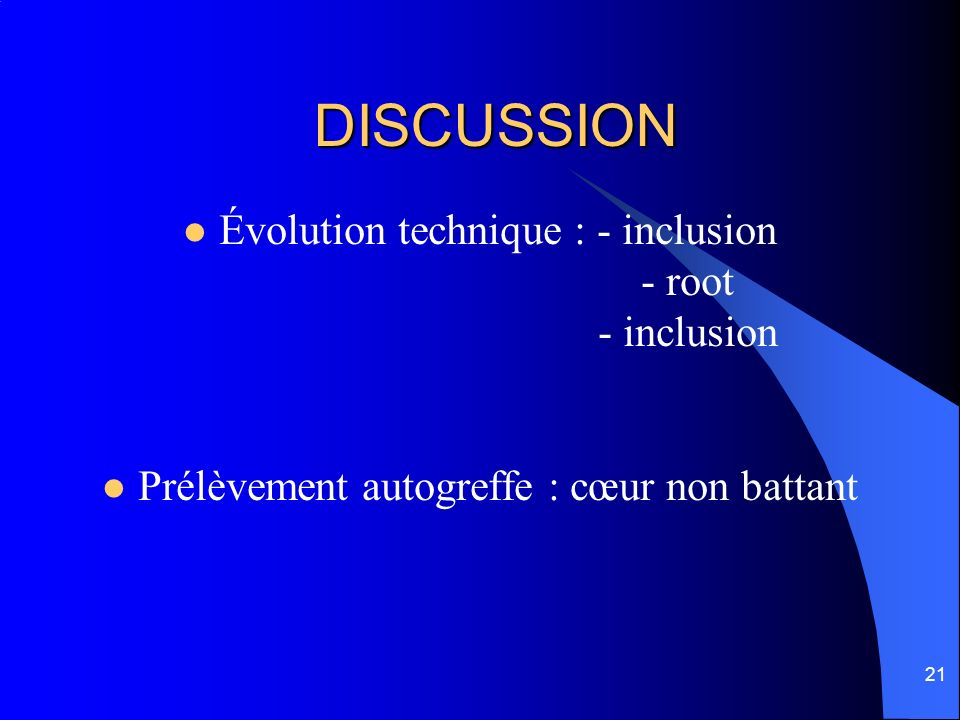 21 DISCUSSION Évolution technique : - inclusion - root - inclusion Prélèvement autogreffe : cœur non battant