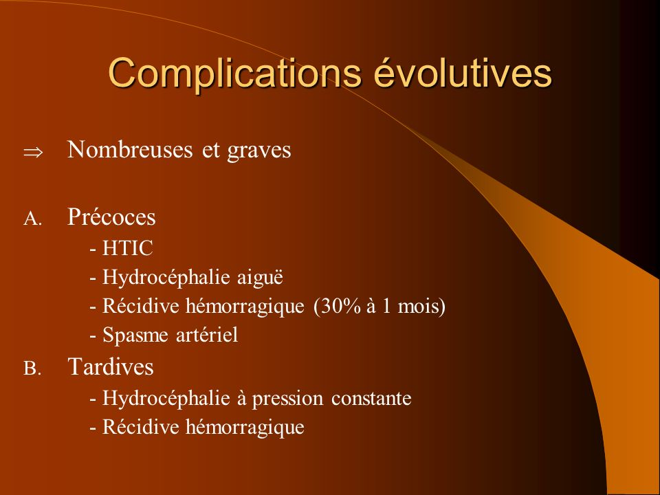 Complications évolutives Nombreuses et graves A. Précoces - HTIC - Hydrocéphalie aiguë - Récidive hémorragique (30% à 1 mois) - Spasme artériel B. Tar
