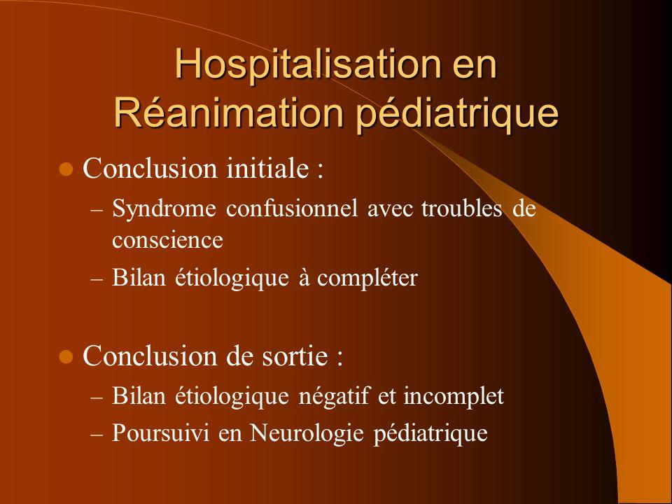Hospitalisation en Réanimation pédiatrique Conclusion initiale : – Syndrome confusionnel avec troubles de conscience – Bilan étiologique à compléter C