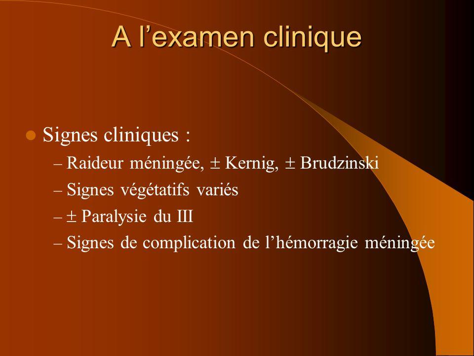 Signes cliniques : – Raideur méningée, Kernig, Brudzinski – Signes végétatifs variés – Paralysie du III – Signes de complication de lhémorragie méning