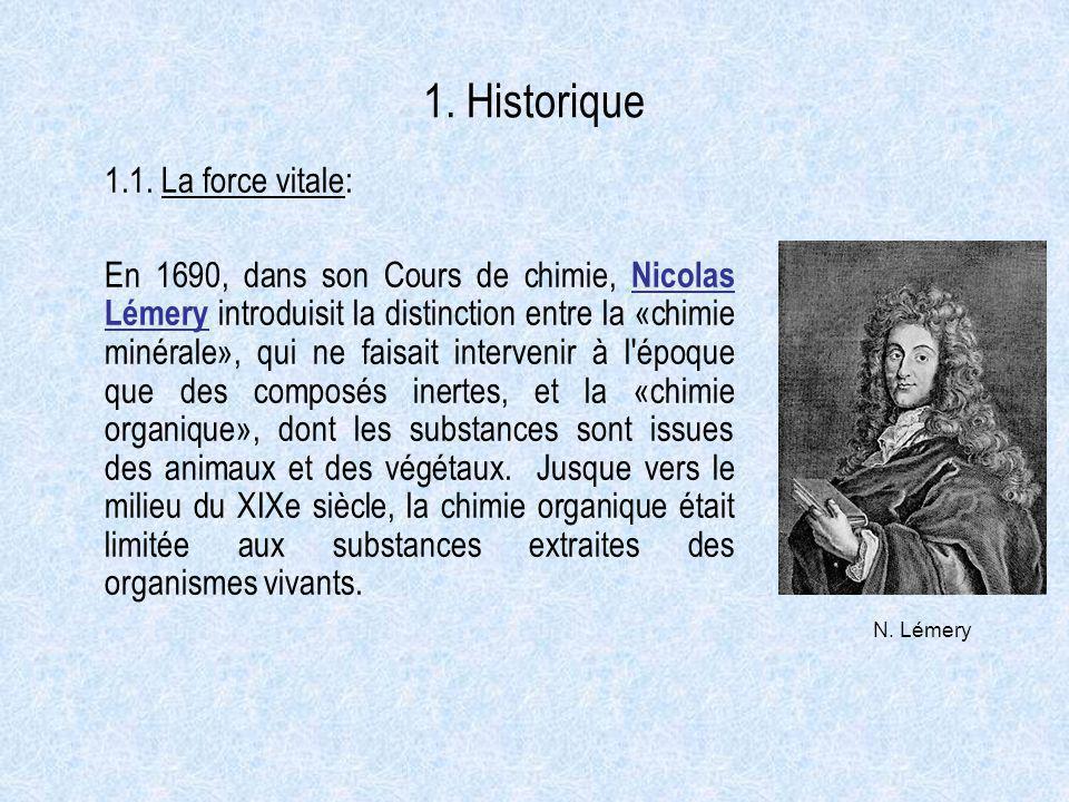 1. Historique 1.1. La force vitale: En 1690, dans son Cours de chimie, Nicolas Lémery introduisit la distinction entre la «chimie minérale», qui ne fa
