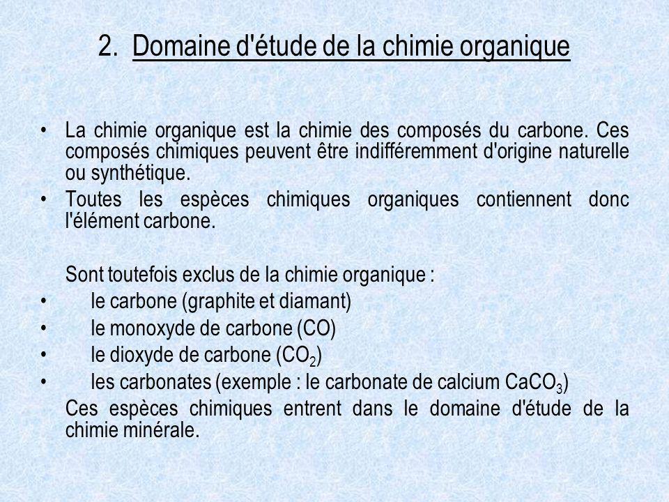 2. Domaine d'étude de la chimie organique La chimie organique est la chimie des composés du carbone. Ces composés chimiques peuvent être indifféremmen