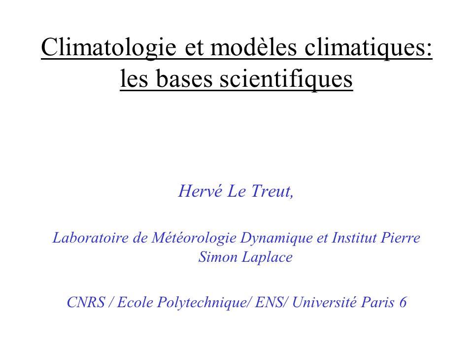 Climatologie et modèles climatiques: les bases scientifiques Hervé Le Treut, Laboratoire de Météorologie Dynamique et Institut Pierre Simon Laplace CN