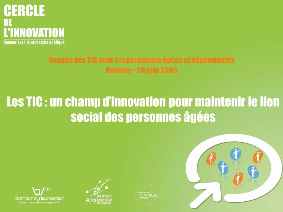 Les TIC : un champ dinnovation pour maintenir le lien social des personnes âgées Usages des TIC pour les personnes âgées et dépendantes Rennes – 26 ju
