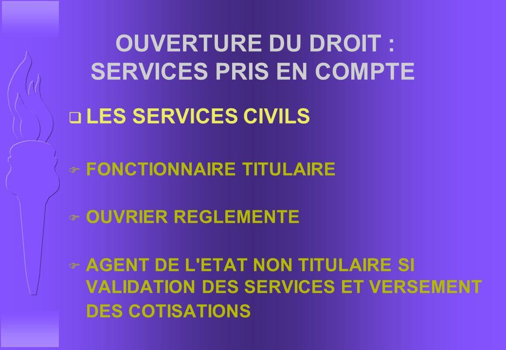 OUVERTURE DU DROIT : SERVICES PRIS EN COMPTE q SERVICES MILITAIRES ( A PARTIR DE 16 ANS) F SERVICE NATIONAL F ELEVES ADMIS DANS LES GRANDES ECOLES MIL