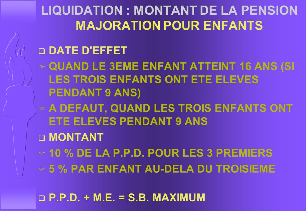 LIQUIDATION : MONTANT DE LA PENSION MAJORATION POUR ENFANTS q CONDITION : AVOIR ELEVE AU MOINS 3 ENFANTS F PENDANT 9 ANS F AVANT QU'ILS NE SOIENT PLUS