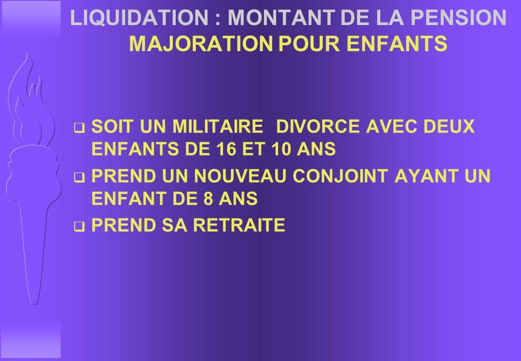LIQUIDATION : MONTANT DE LA PENSION MAJORATION POUR ENFANTS q DATE D'EFFET F QUAND LE 3EME ENFANT ATTEINT 16 ANS (SI LES TROIS ENFANTS ONT ETE ELEVES
