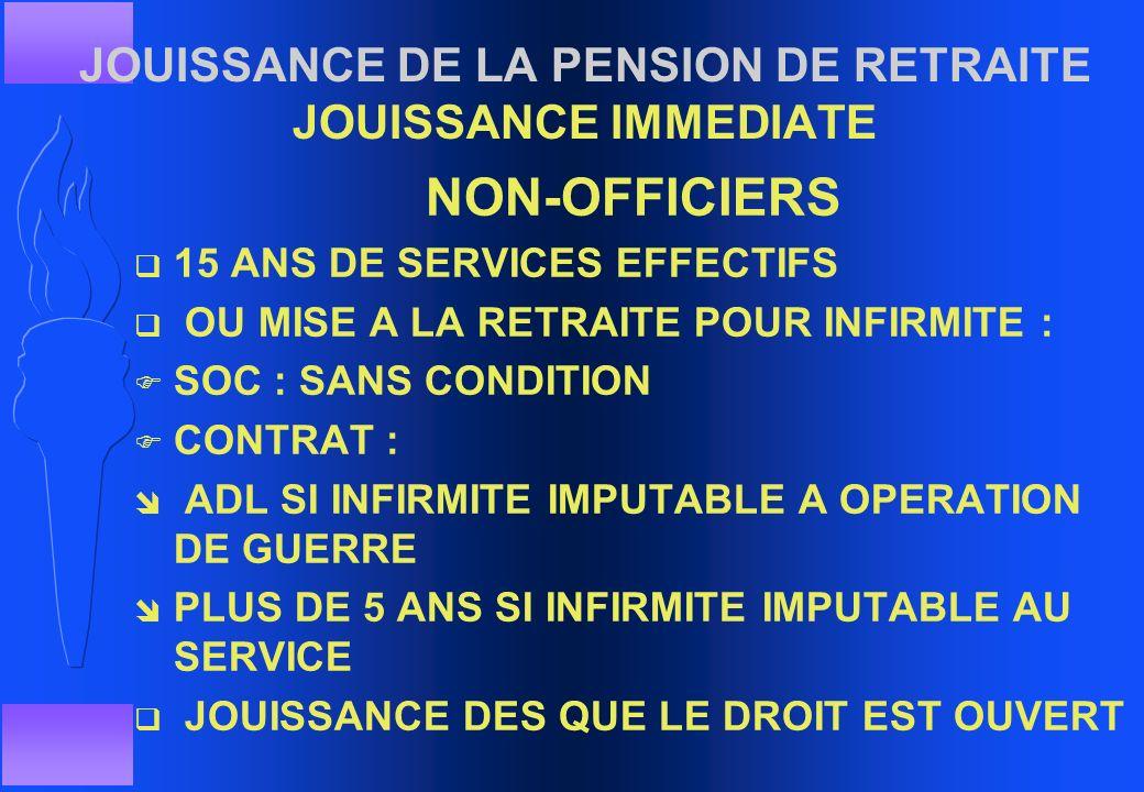 JOUISSANCE DE LA PENSION DE RETRAITE JOUISSANCE IMMEDIATE q OFFICIERS ê 25 ANS DE SERVICES EFFECTIFS ê LIMITE D'AGE SI 15 ANS DE SERVICE ê RDC POUR IN