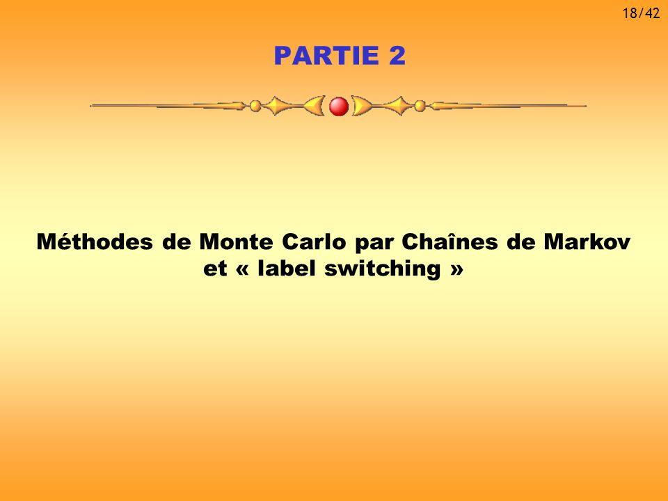 PARTIE 2 Méthodes de Monte Carlo par Chaînes de Markov et « label switching » 18/42