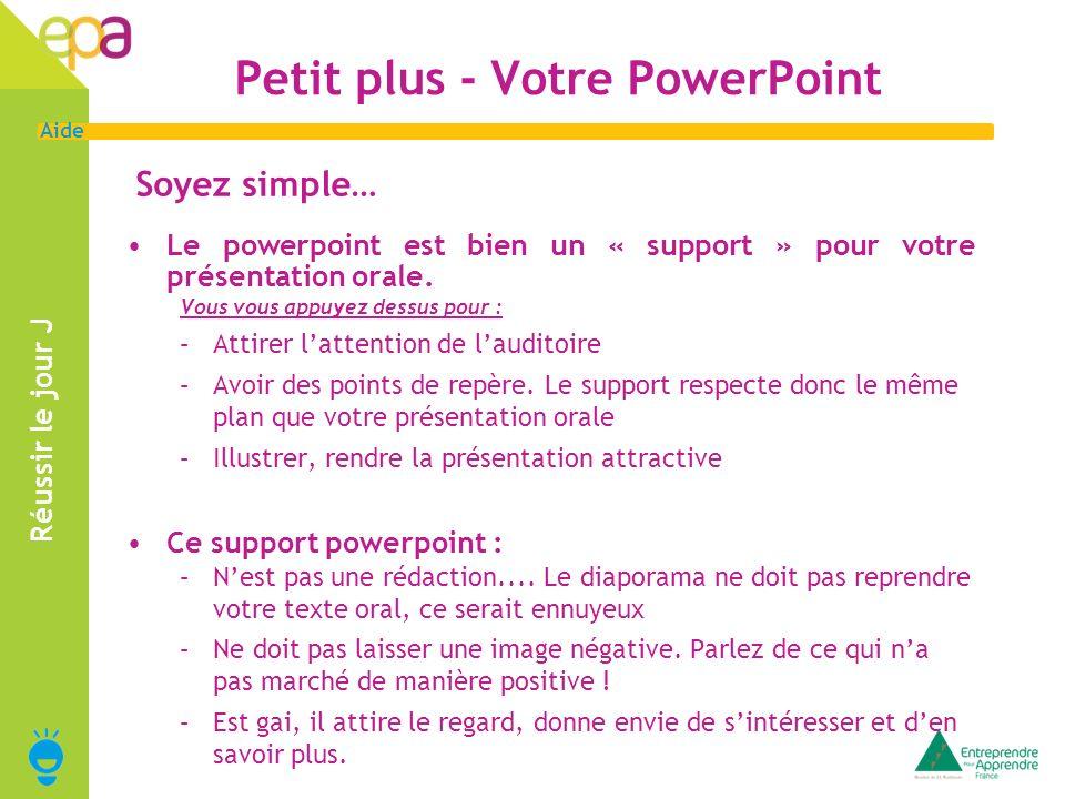 14 Aide Réussir le jour J Petit plus - Votre PowerPoint Soyez simple… Le powerpoint est bien un « support » pour votre présentation orale. Vous vous a