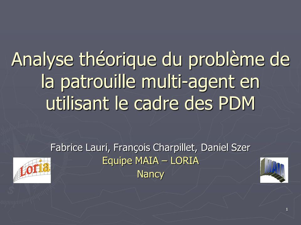 1 Analyse théorique du problème de la patrouille multi-agent en utilisant le cadre des PDM Fabrice Lauri, François Charpillet, Daniel Szer Equipe MAIA