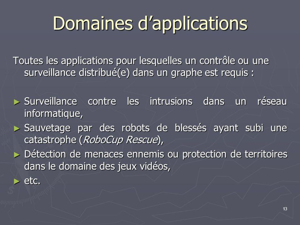 13 Domaines dapplications Toutes les applications pour lesquelles un contrôle ou une surveillance distribué(e) dans un graphe est requis : Surveillanc
