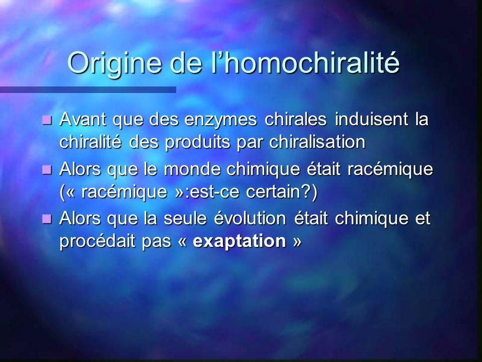 Origine de lhomochiralité Avant que des enzymes chirales induisent la chiralité des produits par chiralisation Avant que des enzymes chirales induisen