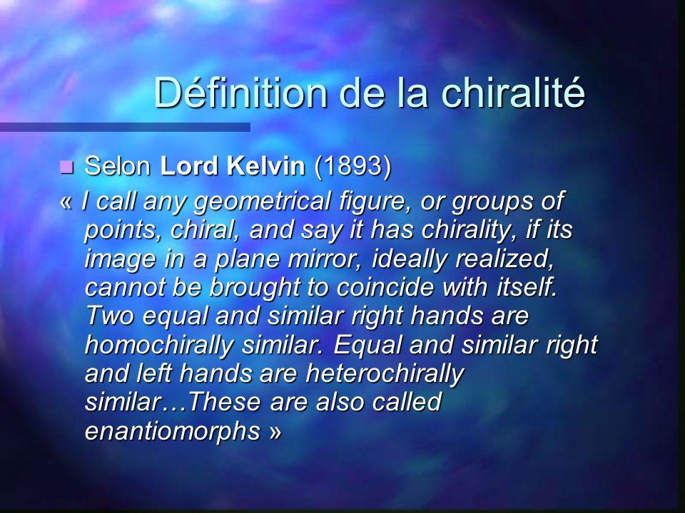Définition de la chiralité Définition de la chiralité Selon Lord Kelvin (1893) Selon Lord Kelvin (1893) « I call any geometrical figure, or groups of