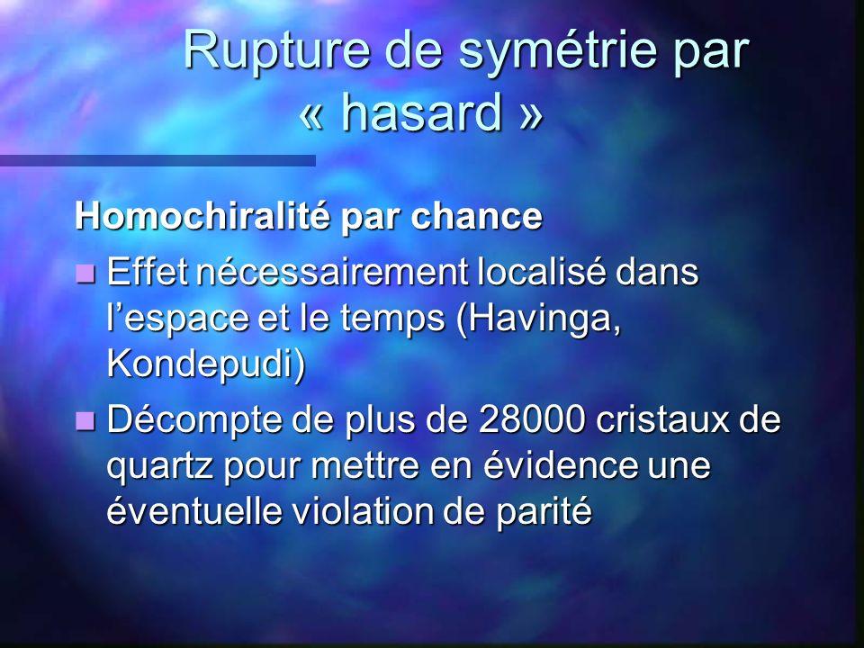 Rupture de symétrie par « hasard » Rupture de symétrie par « hasard » Homochiralité par chance Effet nécessairement localisé dans lespace et le temps