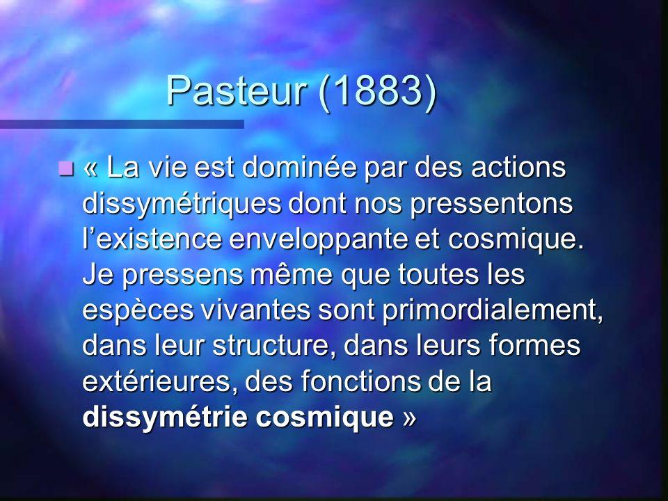 Pasteur (1883) « La vie est dominée par des actions dissymétriques dont nos pressentons lexistence enveloppante et cosmique. Je pressens même que tout