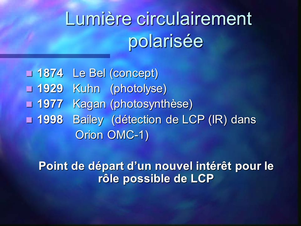 Etude quantitative de Greenberg Etude quantitative de Greenberg A 1 parsec dune étoile à neutrons A 1 parsec dune étoile à neutrons 2.5 10 6 photons UV cm -2.s -1 Probabilité de rencontre entre un nuage interstellaire et une étoile à neutrons: 0.1 Probabilité de rencontre entre un nuage interstellaire et une étoile à neutrons: 0.1 « It appears as highly probable that a significant fraction of solar systems started off with a significant enantiomeric excess » « It appears as highly probable that a significant fraction of solar systems started off with a significant enantiomeric excess »