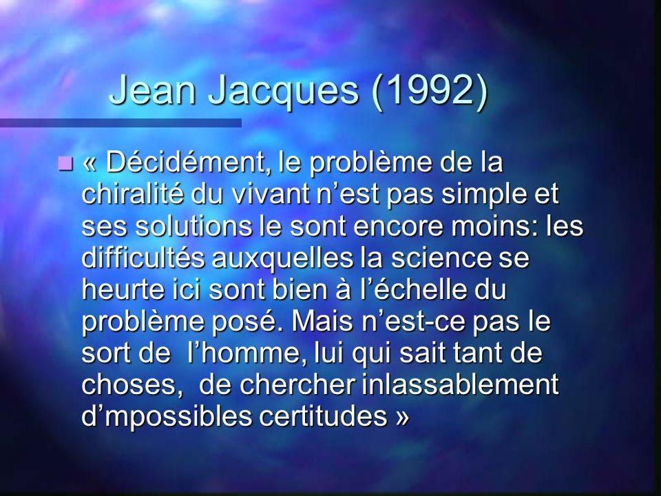 Jean Jacques (1992) « Décidément, le problème de la chiralité du vivant nest pas simple et ses solutions le sont encore moins: les difficultés auxquel