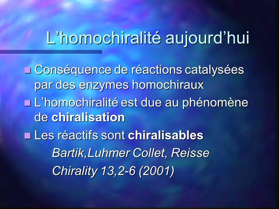 Lhomochiralité aujourdhui Lhomochiralité aujourdhui Conséquence de réactions catalysées par des enzymes homochiraux Conséquence de réactions catalysée