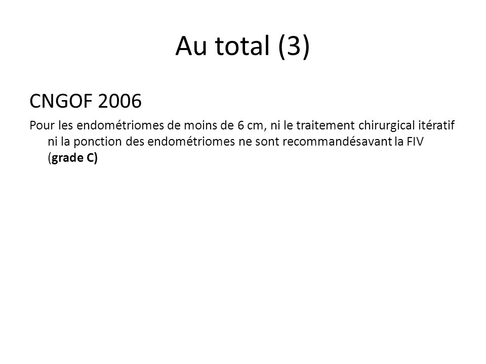 Au total (3) CNGOF 2006 Pour les endométriomes de moins de 6 cm, ni le traitement chirurgical itératif ni la ponction des endométriomes ne sont recomm