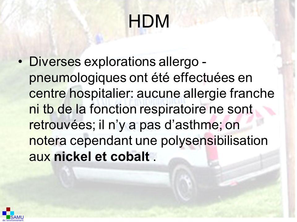 HDM Diverses explorations allergo - pneumologiques ont été effectuées en centre hospitalier: aucune allergie franche ni tb de la fonction respiratoire ne sont retrouvées; il ny a pas dasthme; on notera cependant une polysensibilisation aux nickel et cobalt.