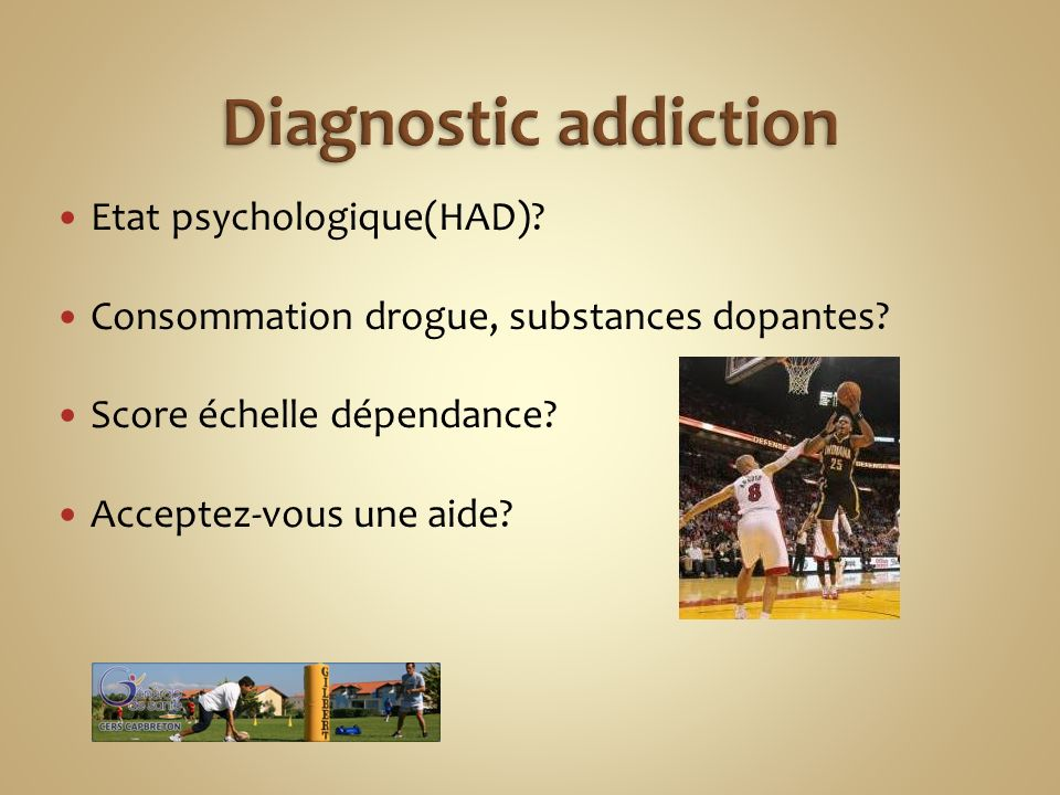 Etat psychologique(HAD)? Consommation drogue, substances dopantes? Score échelle dépendance? Acceptez-vous une aide?