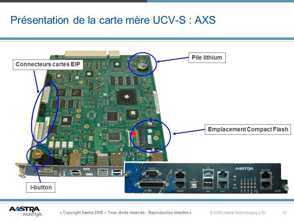 « Copyright Aastra 2008 – Tous droits réservés - Reproduction interdite » 10© 2008 Aastra Technologies, LTD. Présentation de la carte mère UCV-S : AXS