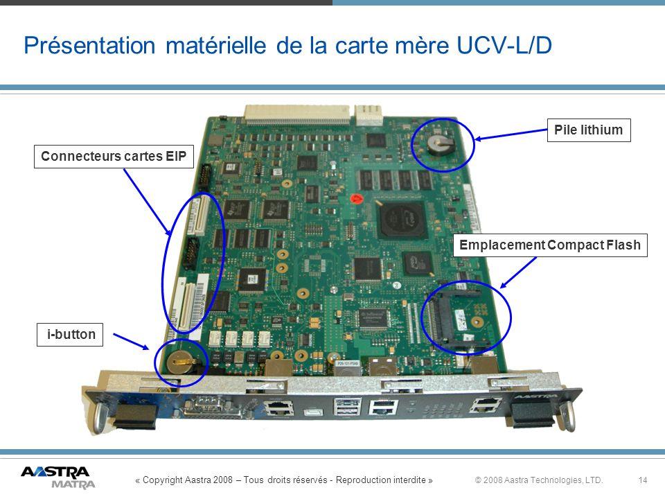« Copyright Aastra 2008 – Tous droits réservés - Reproduction interdite » 14© 2008 Aastra Technologies, LTD. Présentation matérielle de la carte mère