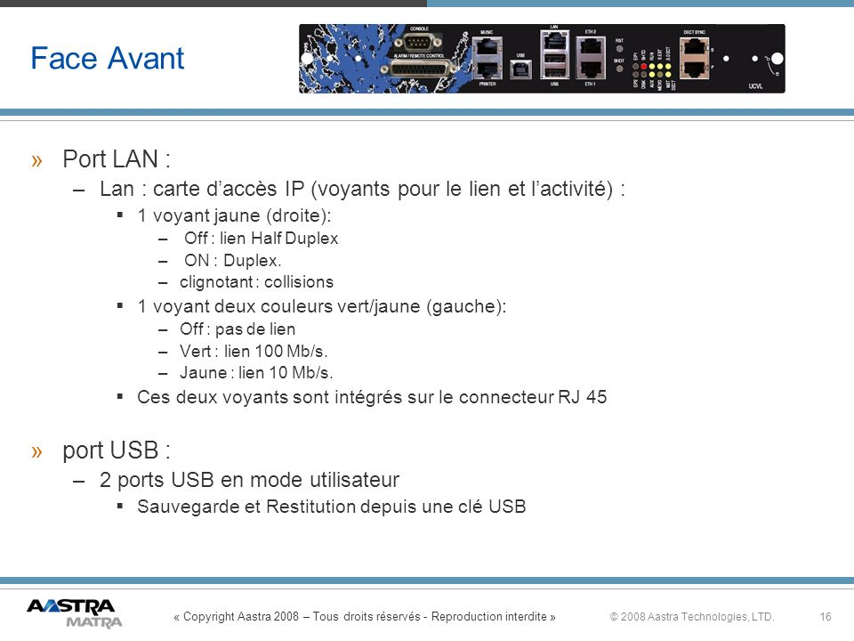 « Copyright Aastra 2008 – Tous droits réservés - Reproduction interdite » 16© 2008 Aastra Technologies, LTD. Face Avant »Port LAN : –Lan : carte daccè