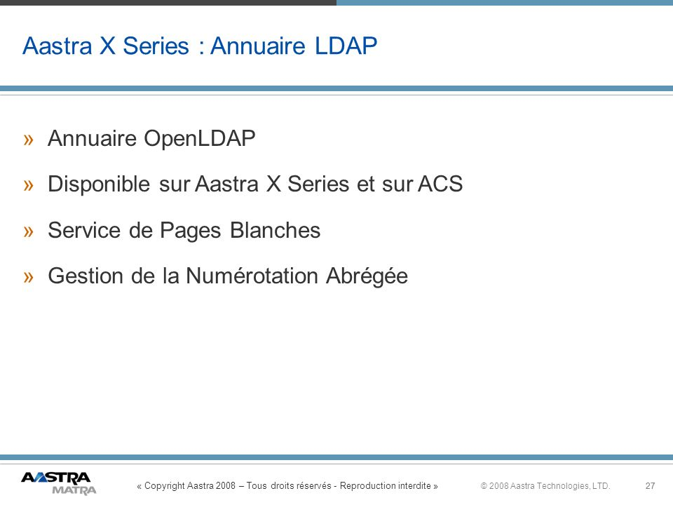 « Copyright Aastra 2008 – Tous droits réservés - Reproduction interdite » 27© 2008 Aastra Technologies, LTD.27 Aastra X Series : Annuaire LDAP » »Annu