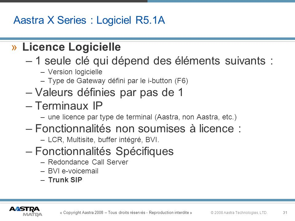 « Copyright Aastra 2008 – Tous droits réservés - Reproduction interdite » 31© 2008 Aastra Technologies, LTD.31 Aastra X Series : Logiciel R5.1A »Licen