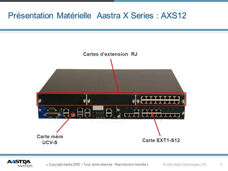 « Copyright Aastra 2008 – Tous droits réservés - Reproduction interdite » 6© 2008 Aastra Technologies, LTD. Présentation Matérielle Aastra X Series :