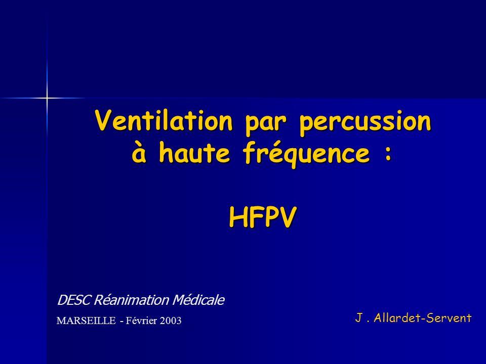 Ventilation par percussion à haute fréquence : HFPV DESC Réanimation Médicale MARSEILLE - Février 2003 J. Allardet-Servent