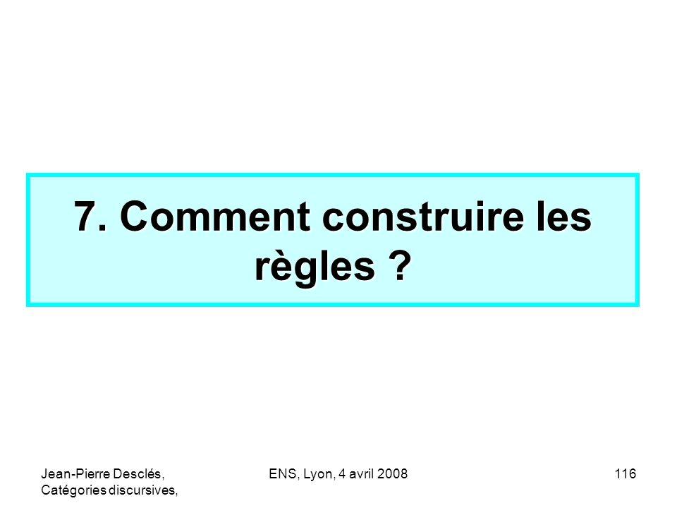Jean-Pierre Desclés, Catégories discursives, ENS, Lyon, 4 avril 2008116 7. Comment construire les règles ?